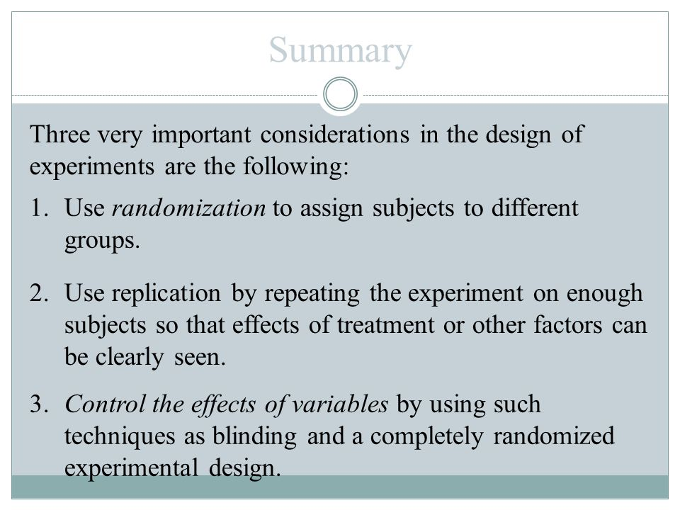 Summary Three very important considerations in the design of experiments are the following: