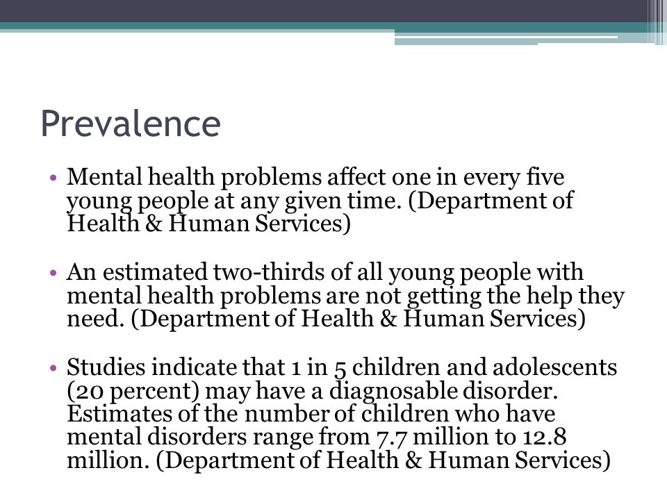 Prevalence Mental health problems affect one in every five young people at any given time. (Department of Health & Human Services)
