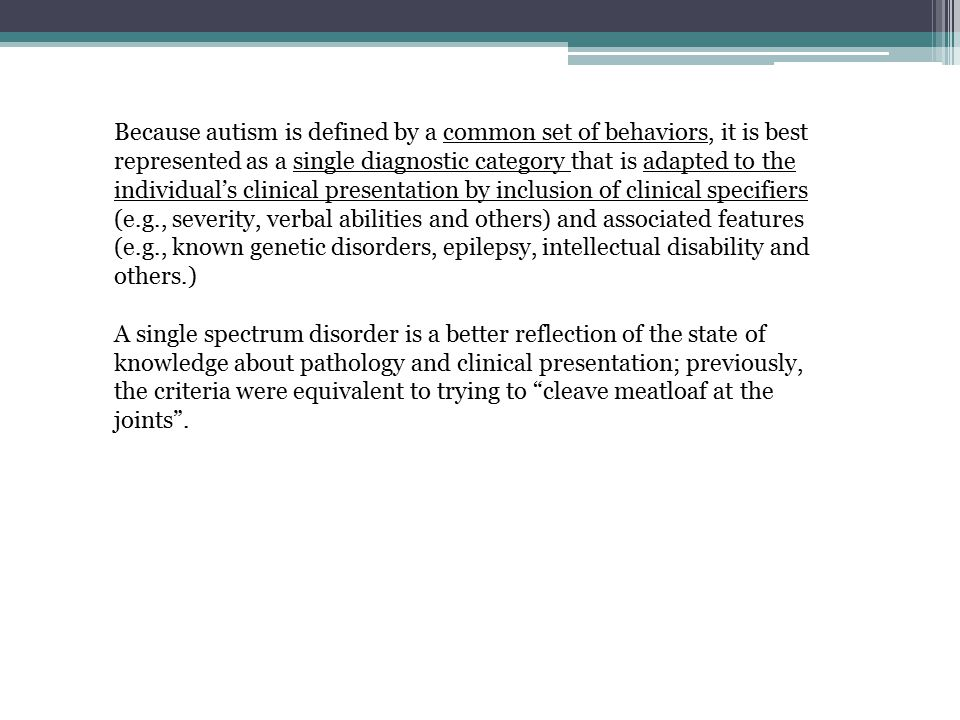 Because autism is defined by a common set of behaviors, it is best represented as a single diagnostic category that is adapted to the individual's clinical presentation by inclusion of clinical specifiers (e.g., severity, verbal abilities and others) and associated features (e.g., known genetic disorders, epilepsy, intellectual disability and others.)