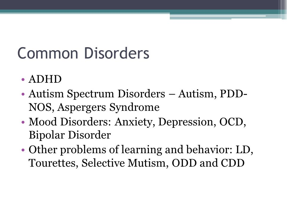 Common Disorders ADHD. Autism Spectrum Disorders – Autism, PDD- NOS, Aspergers Syndrome.