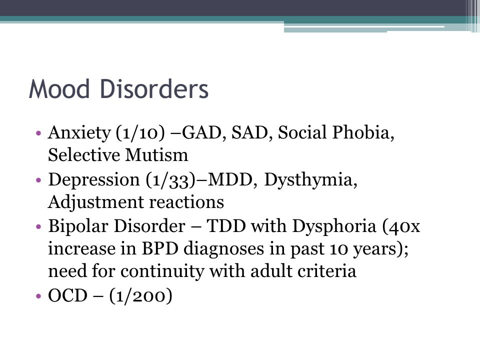 Mood Disorders Anxiety (1/10) –GAD, SAD, Social Phobia, Selective Mutism. Depression (1/33)–MDD, Dysthymia, Adjustment reactions.
