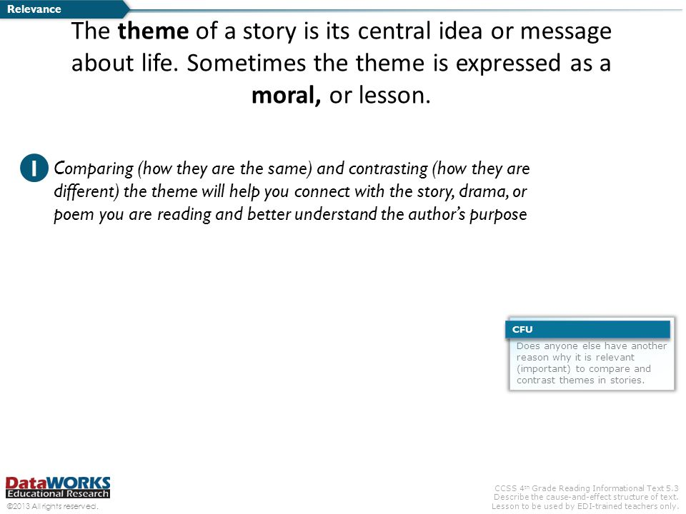 Relevance The theme of a story is its central idea or message about life. Sometimes the theme is expressed as a moral, or lesson.