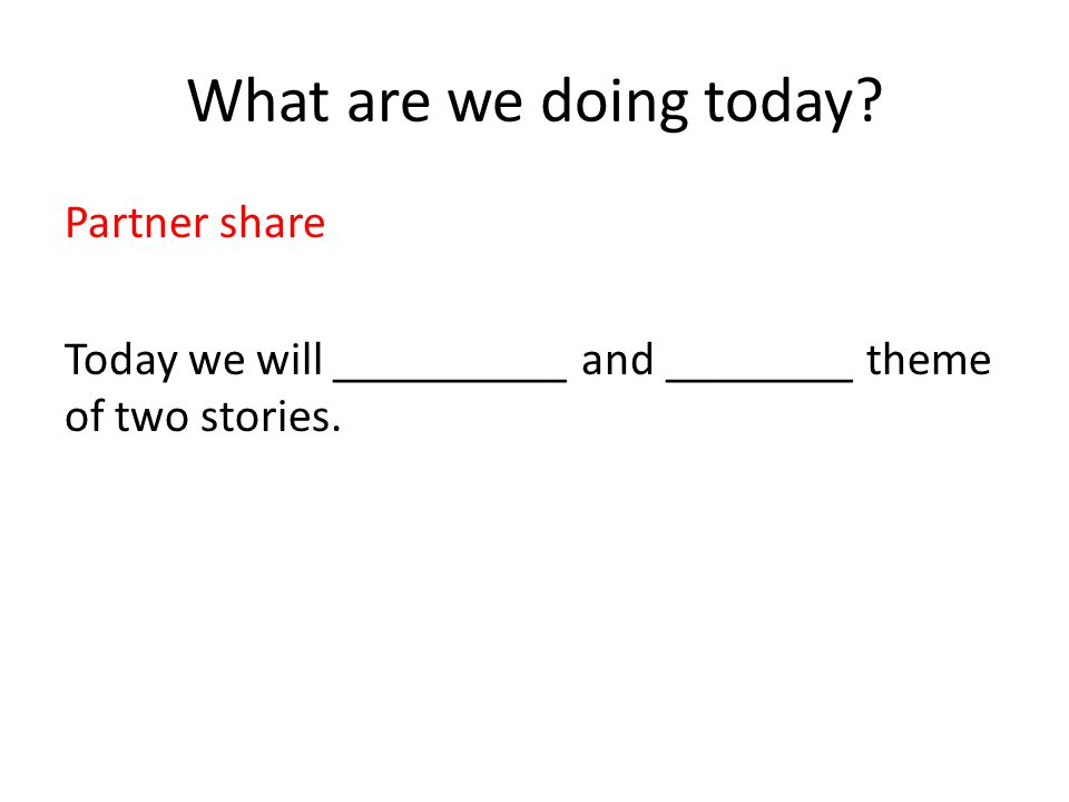 What are we doing today Partner share Today we will __________ and ________ theme of two stories.
