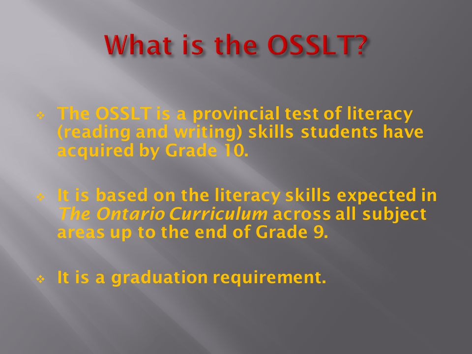 What is the OSSLT The OSSLT is a provincial test of literacy (reading and writing) skills students have acquired by Grade 10.