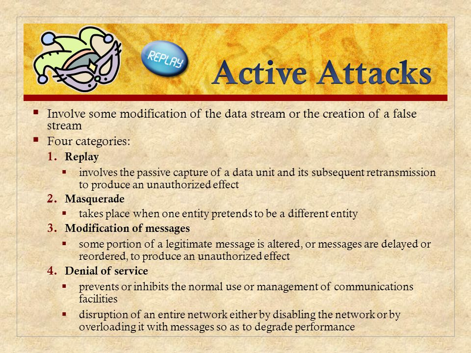 Active Attacks Involve some modification of the data stream or the creation of a false stream. Four categories: