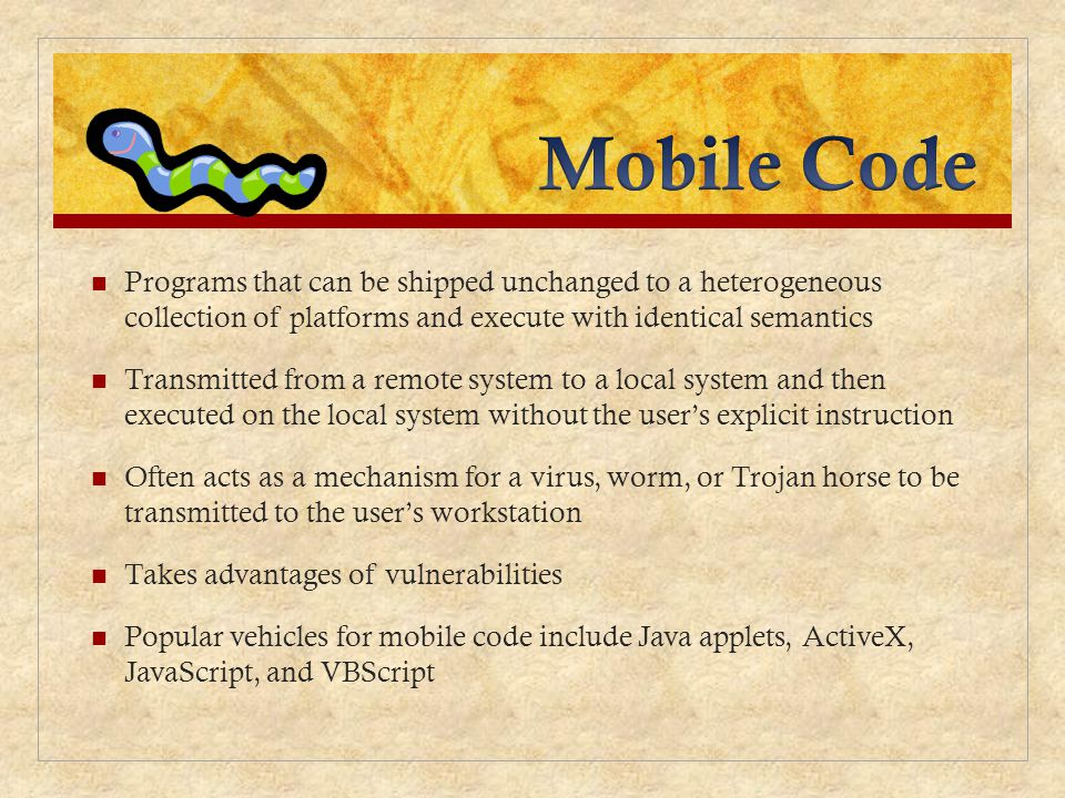 Mobile Code Programs that can be shipped unchanged to a heterogeneous collection of platforms and execute with identical semantics.