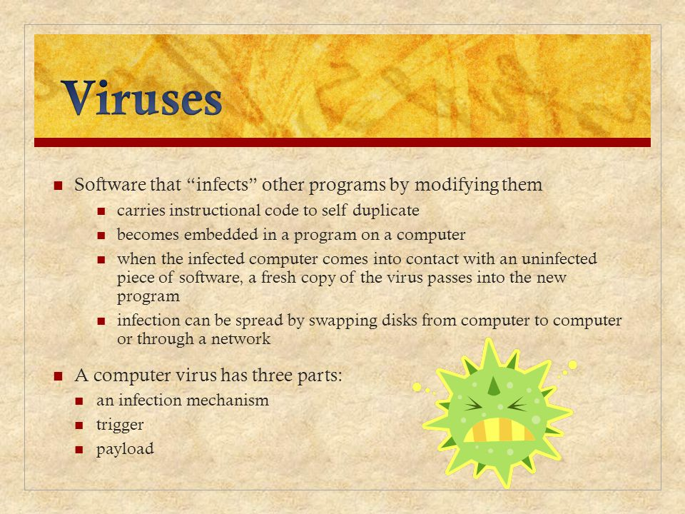 Viruses Software that infects other programs by modifying them