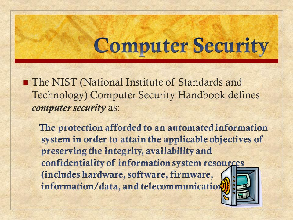 Computer Security The NIST (National Institute of Standards and Technology) Computer Security Handbook defines computer security as: