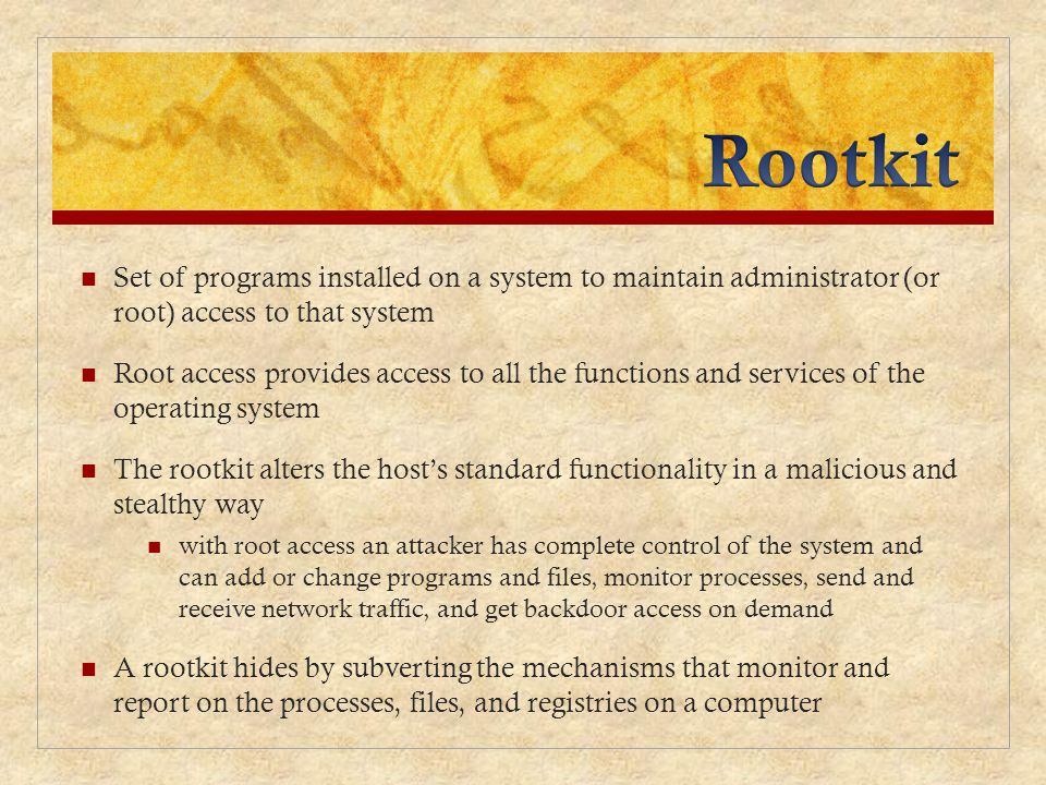 Rootkit Set of programs installed on a system to maintain administrator (or root) access to that system.