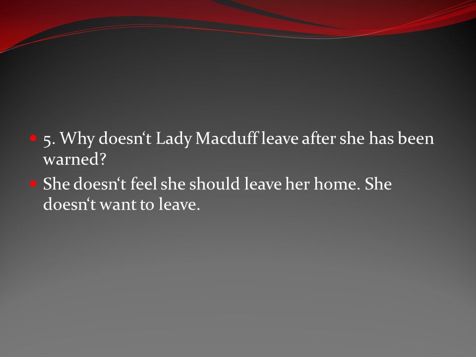 5. Why doesn't Lady Macduff leave after she has been warned