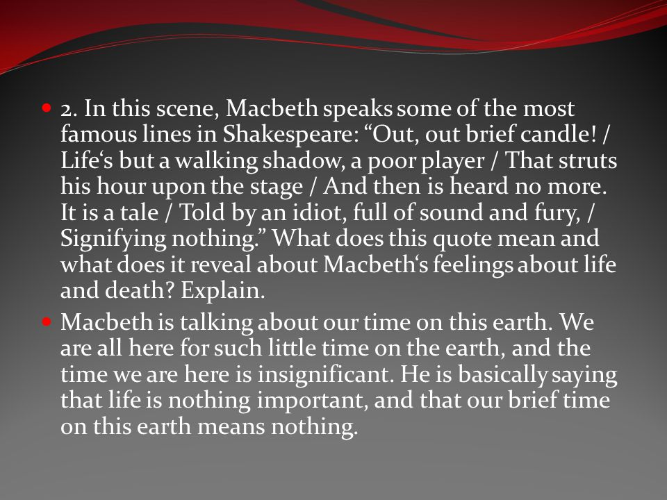 2. In this scene, Macbeth speaks some of the most famous lines in Shakespeare: Out, out brief candle! / Life's but a walking shadow, a poor player / That struts his hour upon the stage / And then is heard no more. It is a tale / Told by an idiot, full of sound and fury, / Signifying nothing. What does this quote mean and what does it reveal about Macbeth's feelings about life and death Explain.