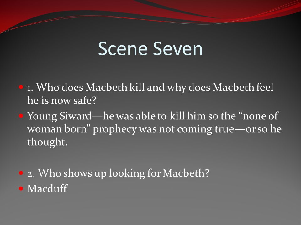 Scene Seven 1. Who does Macbeth kill and why does Macbeth feel he is now safe