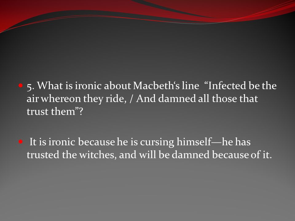 5. What is ironic about Macbeth's line Infected be the air whereon they ride, / And damned all those that trust them
