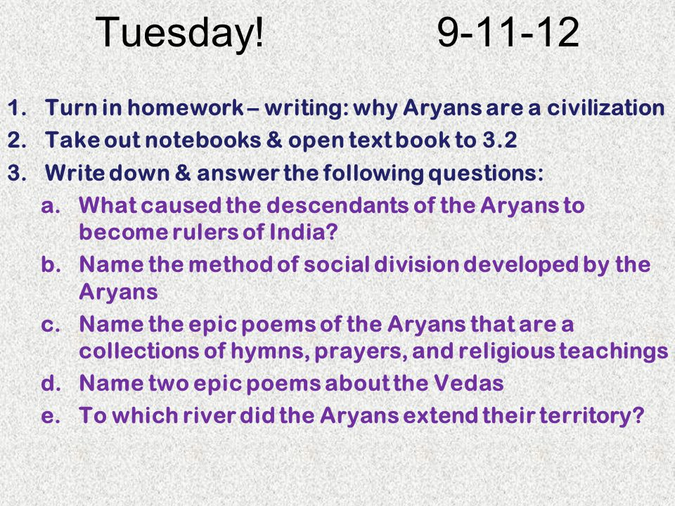 Tuesday! Turn in homework – writing: why Aryans are a civilization. Take out notebooks & open text book to 3.2.