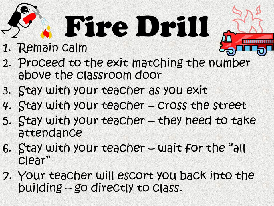 Fire Drill Remain calm. Proceed to the exit matching the number above the classroom door. Stay with your teacher as you exit.
