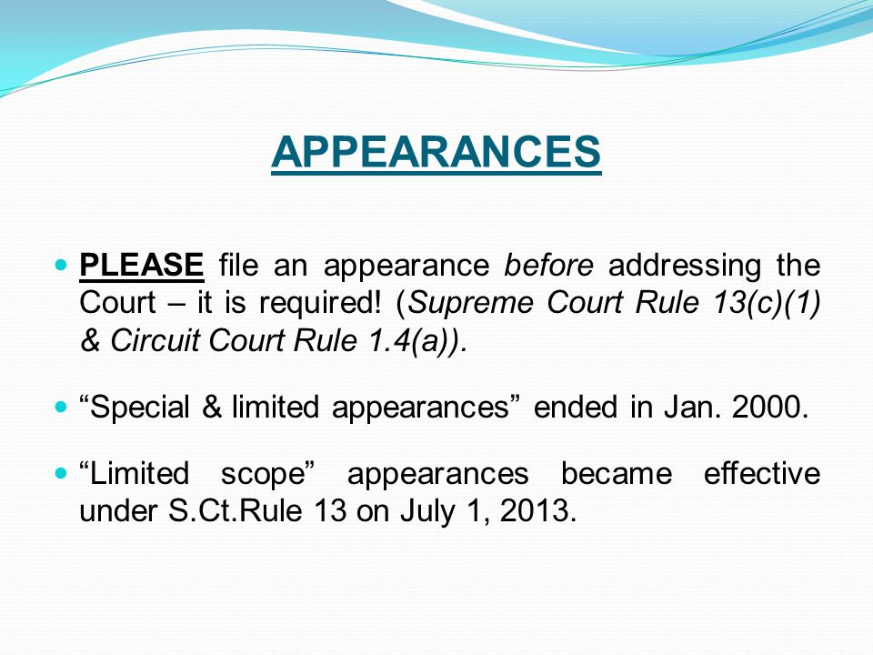 APPEARANCES PLEASE file an appearance before addressing the Court – it is required! (Supreme Court Rule 13(c)(1) & Circuit Court Rule 1.4(a)).