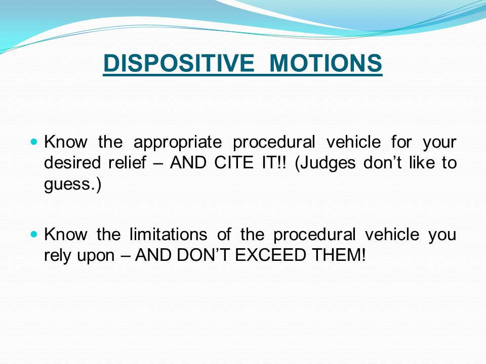 DISPOSITIVE MOTIONS Know the appropriate procedural vehicle for your desired relief – AND CITE IT!! (Judges don't like to guess.)