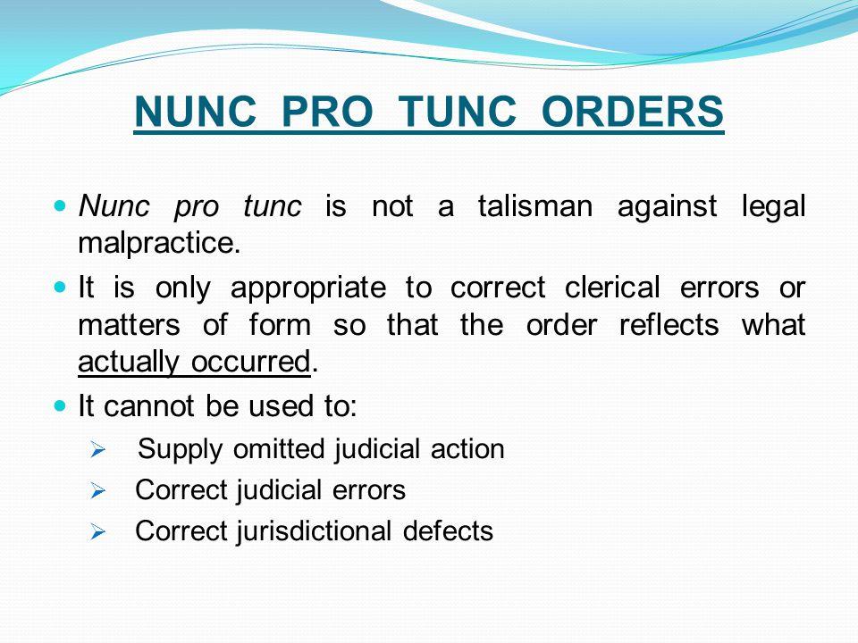 NUNC PRO TUNC ORDERS Nunc pro tunc is not a talisman against legal malpractice.