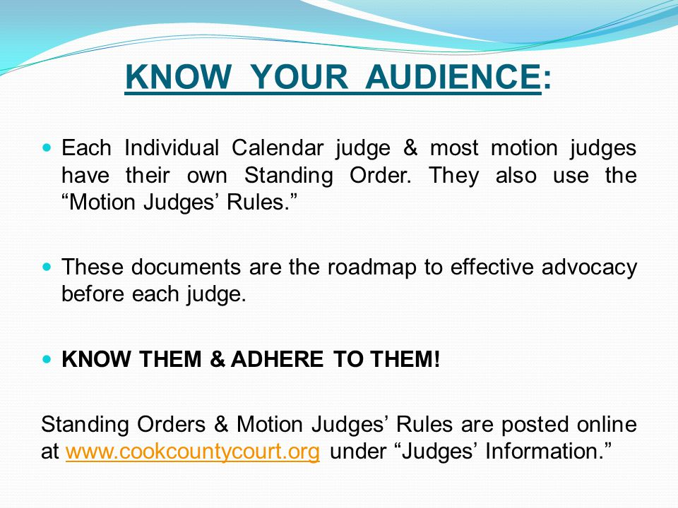 KNOW YOUR AUDIENCE: Each Individual Calendar judge & most motion judges have their own Standing Order. They also use the Motion Judges' Rules.