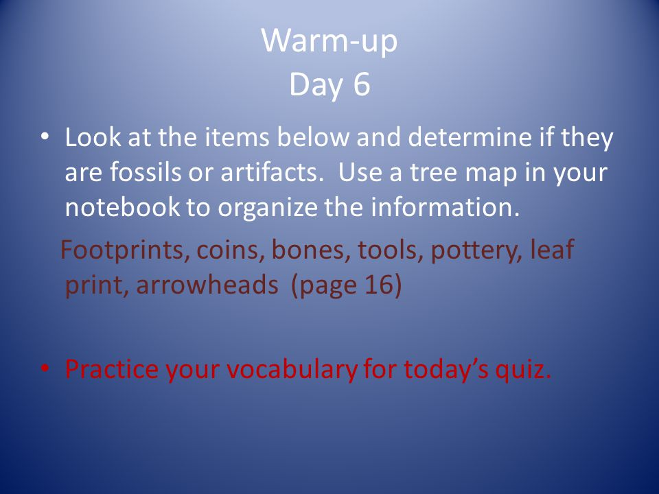 Warm-up Day 6 Look at the items below and determine if they are fossils or artifacts. Use a tree map in your notebook to organize the information.