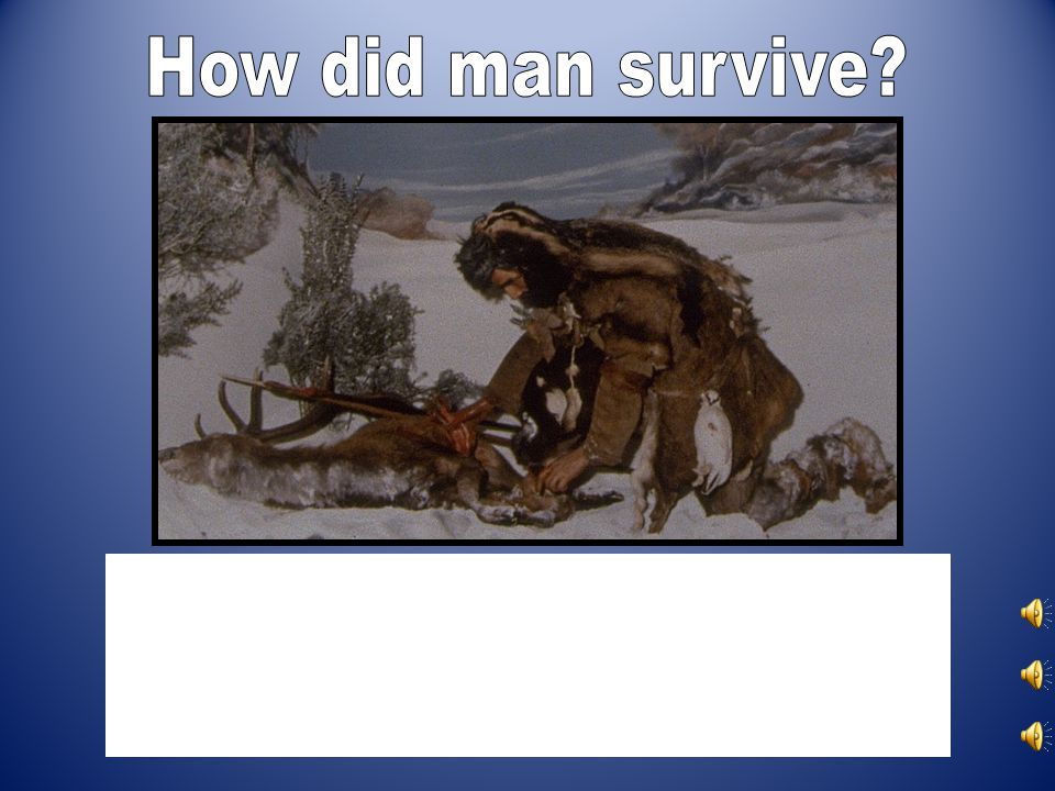 How did man survive.