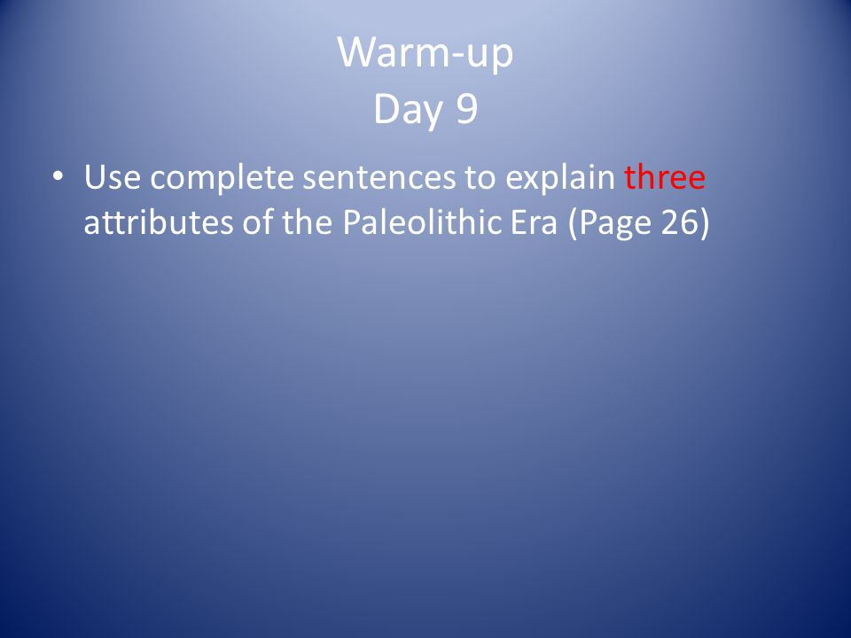 Warm-up Day 9 Use complete sentences to explain three attributes of the Paleolithic Era (Page 26)