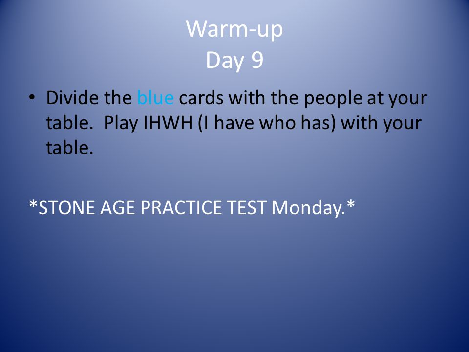Warm-up Day 9 Divide the blue cards with the people at your table. Play IHWH (I have who has) with your table.