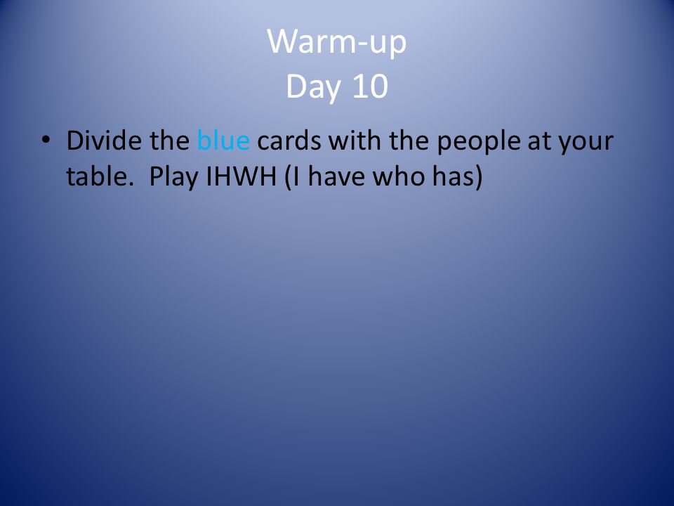 Warm-up Day 10 Divide the blue cards with the people at your table. Play IHWH (I have who has)