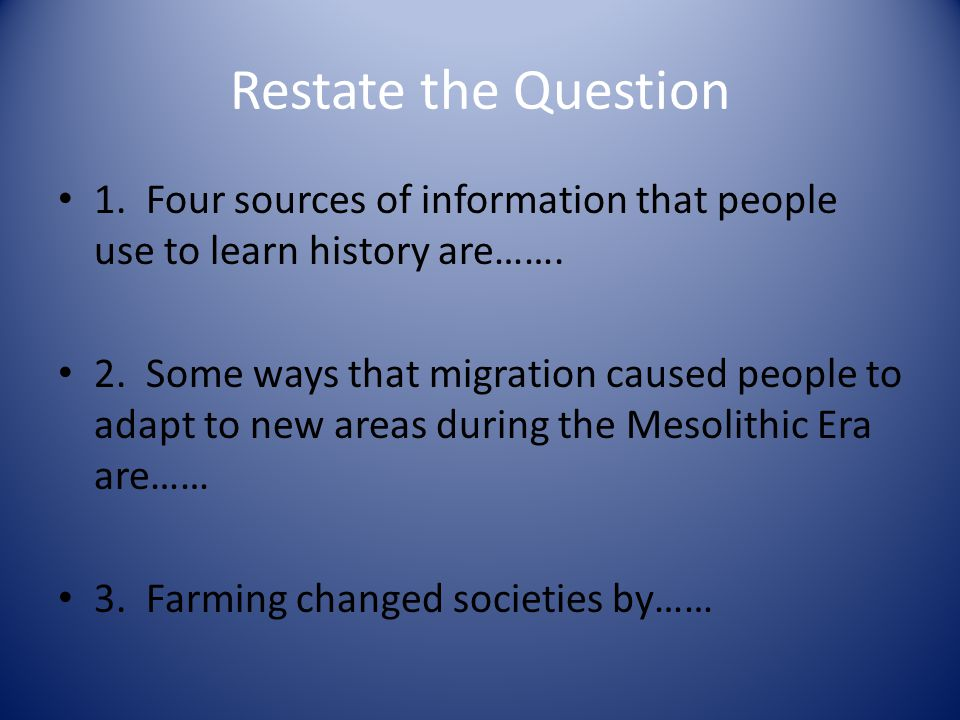 Restate the Question 1. Four sources of information that people use to learn history are…….