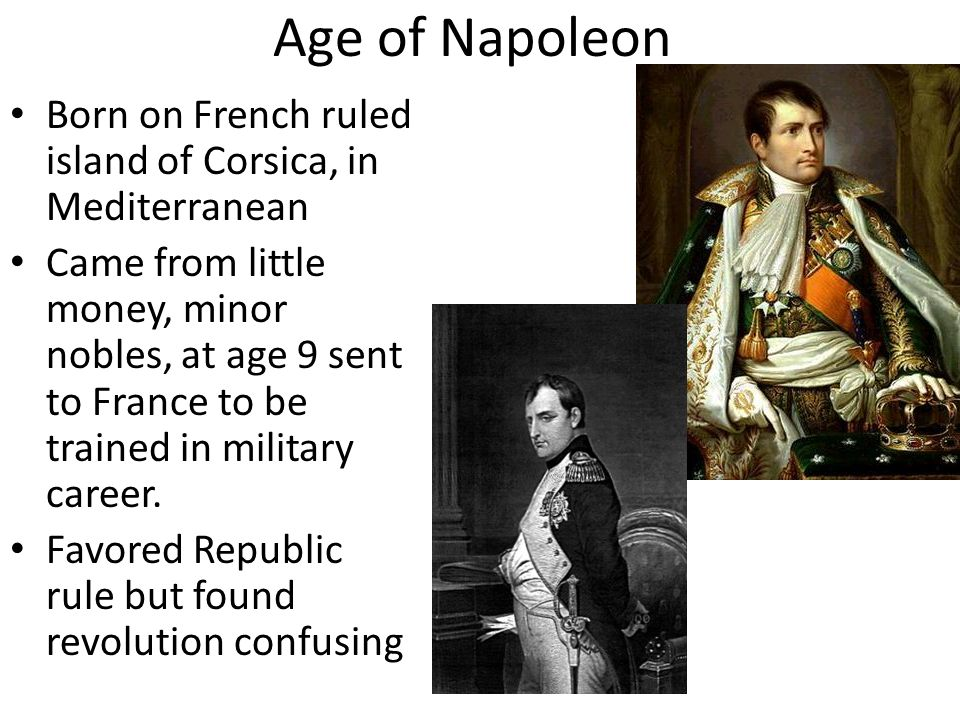 Age of Napoleon Born on French ruled island of Corsica, in Mediterranean.