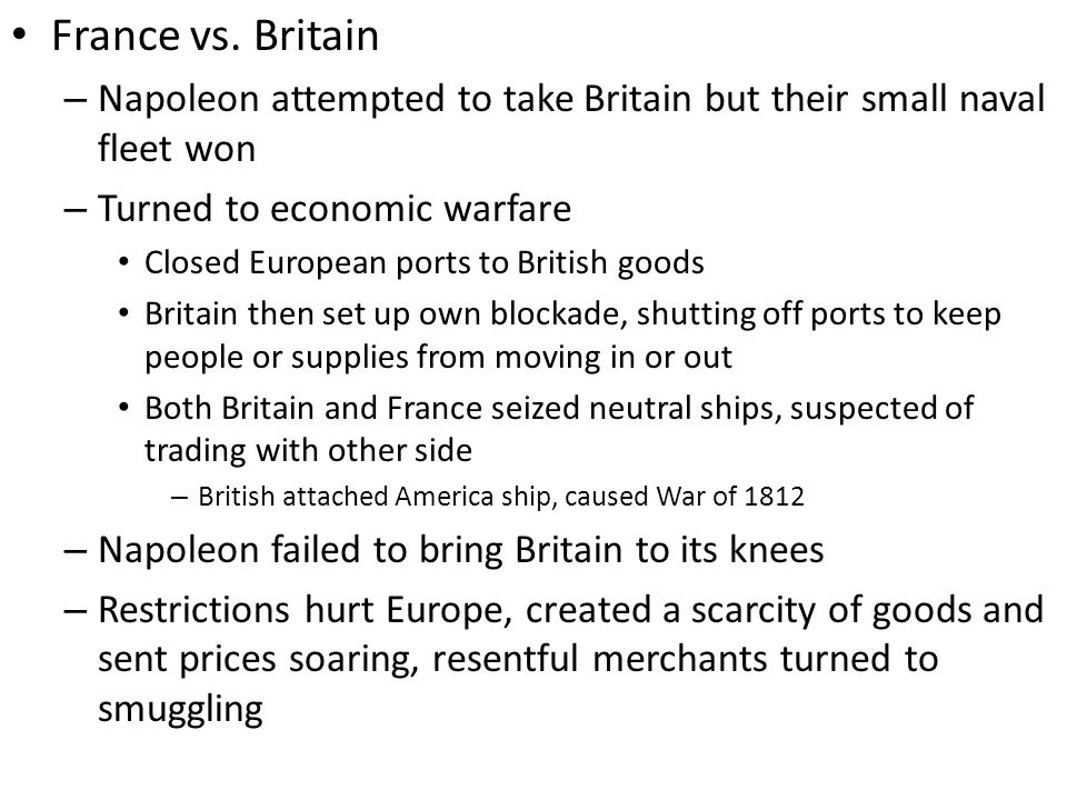 France vs. Britain Napoleon attempted to take Britain but their small naval fleet won. Turned to economic warfare.
