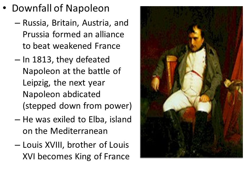Downfall of Napoleon Russia, Britain, Austria, and Prussia formed an alliance to beat weakened France.