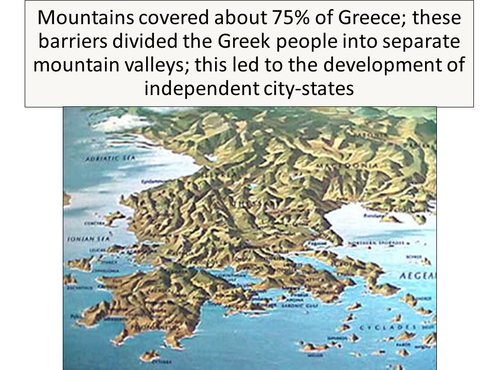Mountains covered about 75% of Greece; these barriers divided the Greek people into separate mountain valleys; this led to the development of independent city-states