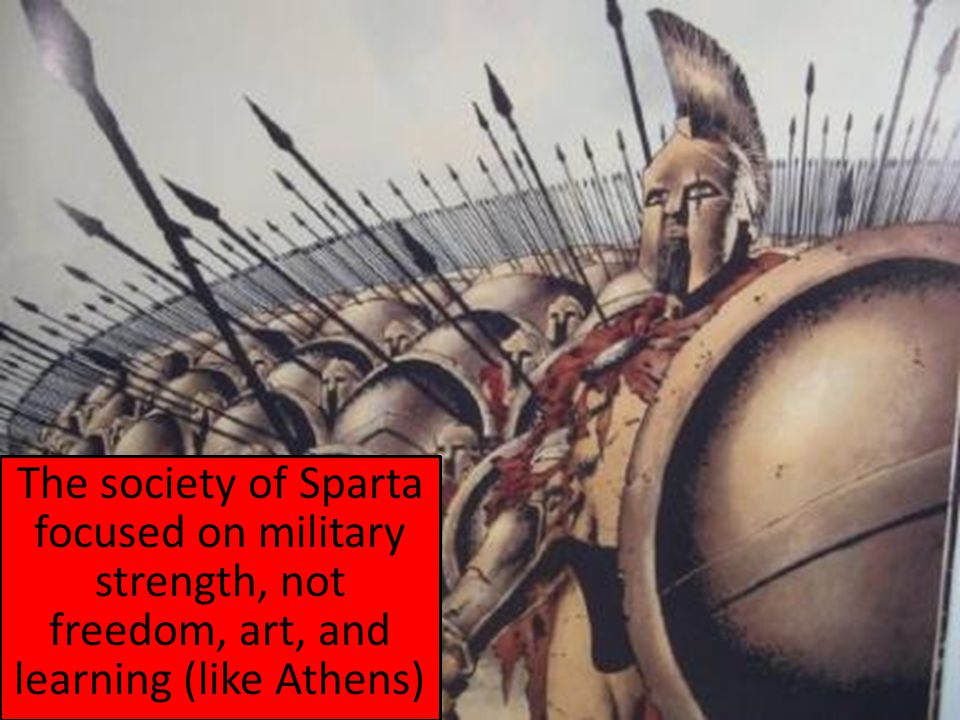 The society of Sparta focused on military strength, not freedom, art, and learning (like Athens)