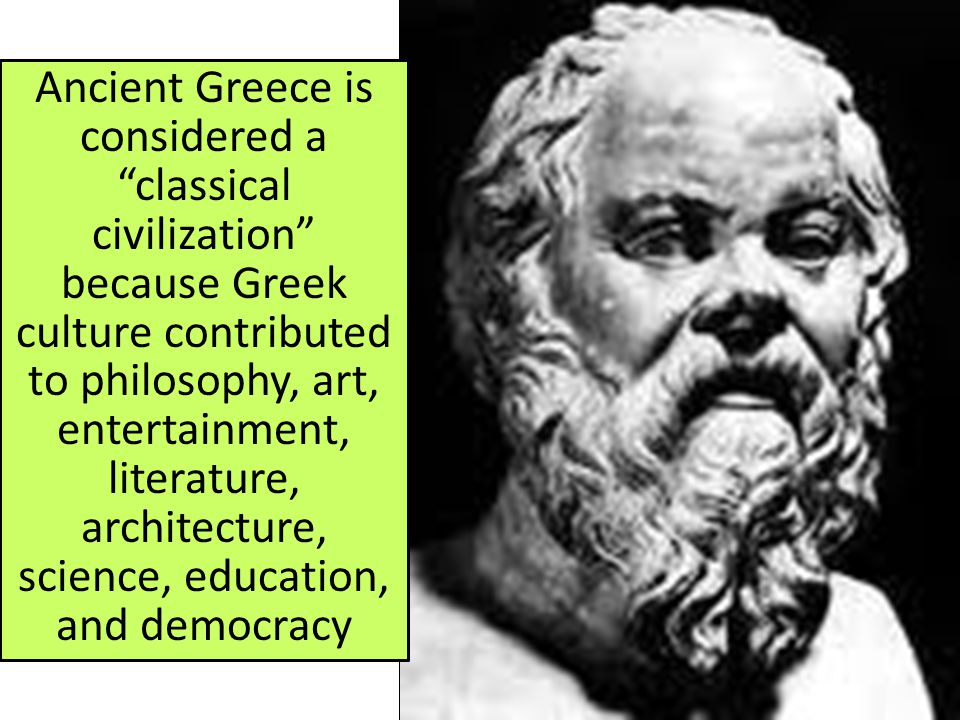 Ancient Greece is considered a classical civilization because Greek culture contributed to philosophy, art, entertainment, literature, architecture, science, education, and democracy