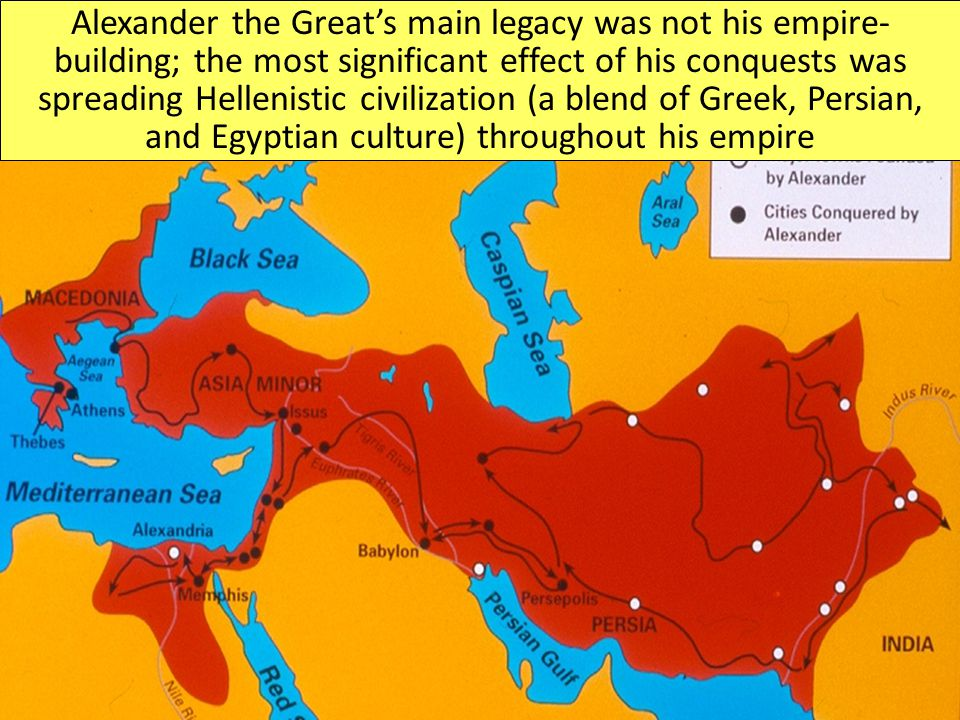 Alexander the Great's main legacy was not his empire-building; the most significant effect of his conquests was spreading Hellenistic civilization (a blend of Greek, Persian, and Egyptian culture) throughout his empire