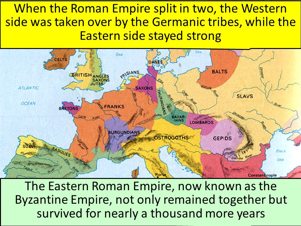 When the Roman Empire split in two, the Western side was taken over by the Germanic tribes, while the Eastern side stayed strong