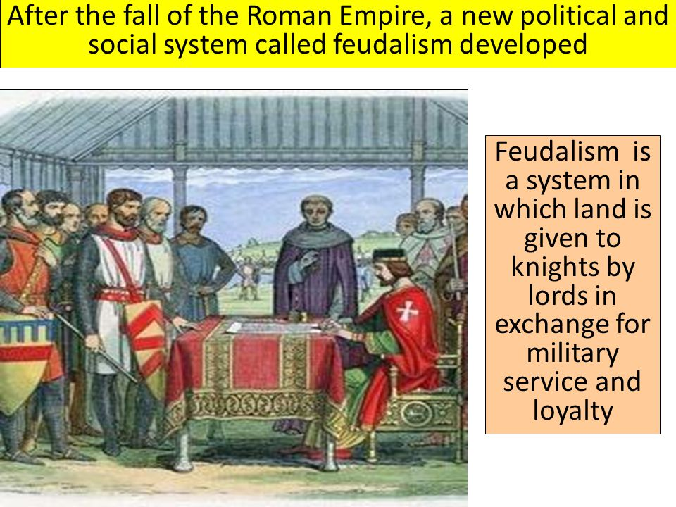 After the fall of the Roman Empire, a new political and social system called feudalism developed