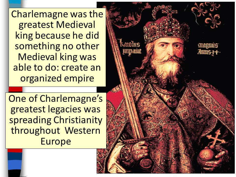 Charlemagne was the greatest Medieval king because he did something no other Medieval king was able to do: create an organized empire