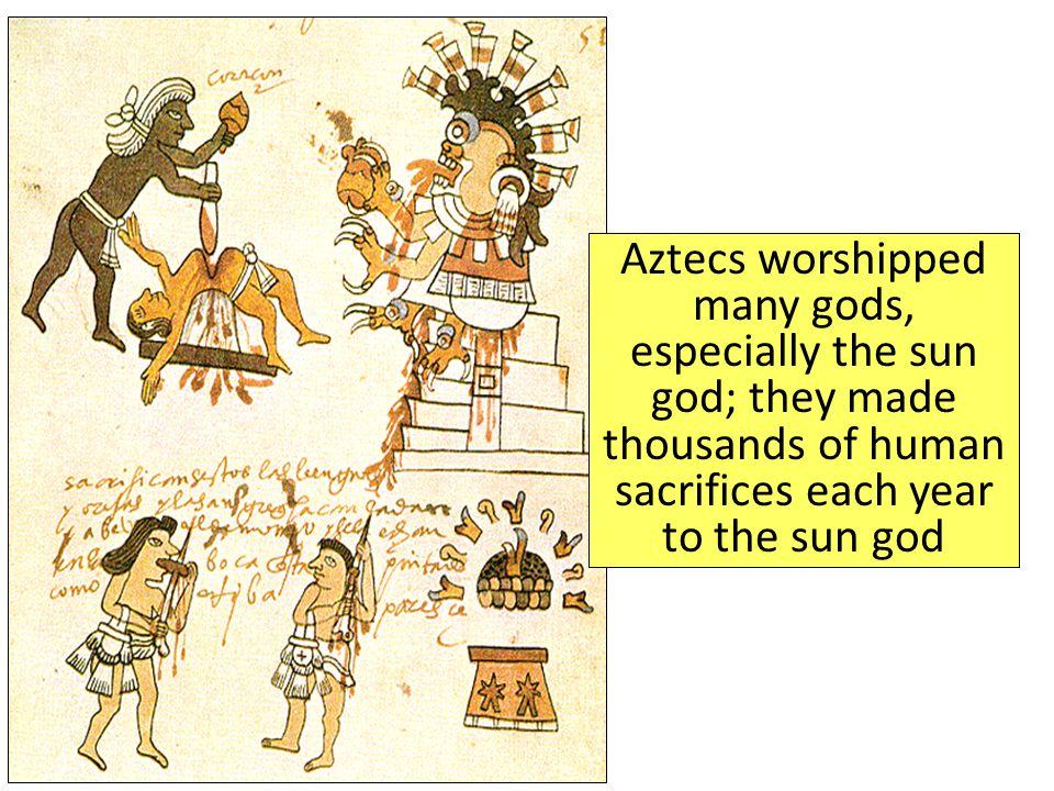 Aztecs worshipped many gods, especially the sun god; they made thousands of human sacrifices each year to the sun god