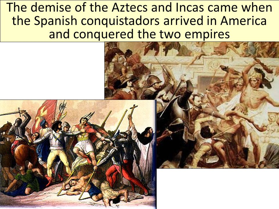 The demise of the Aztecs and Incas came when the Spanish conquistadors arrived in America and conquered the two empires