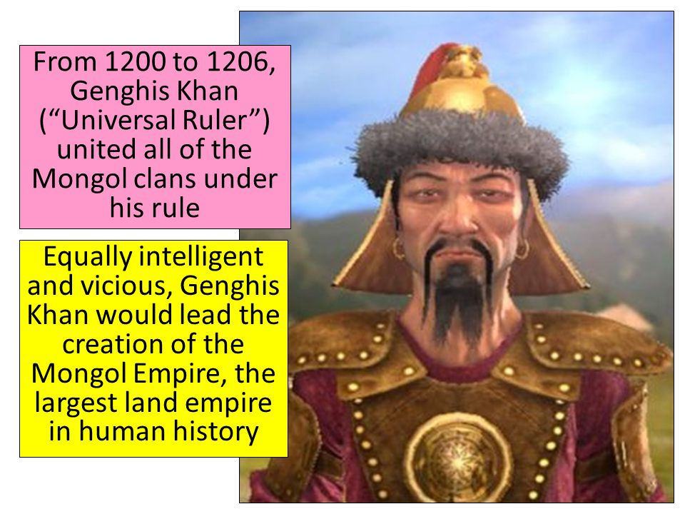 From 1200 to 1206, Genghis Khan ( Universal Ruler ) united all of the Mongol clans under his rule
