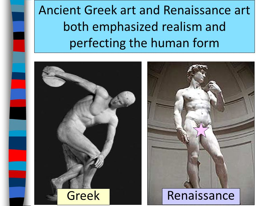 Ancient Greek art and Renaissance art both emphasized realism and perfecting the human form