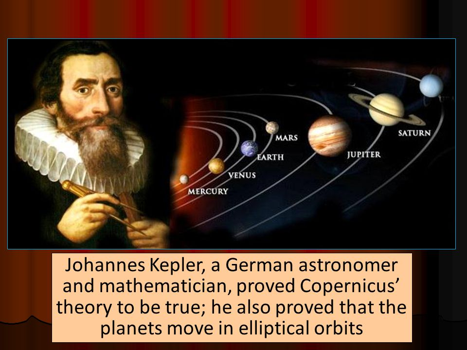 Johannes Kepler, a German astronomer and mathematician, proved Copernicus' theory to be true; he also proved that the planets move in elliptical orbits
