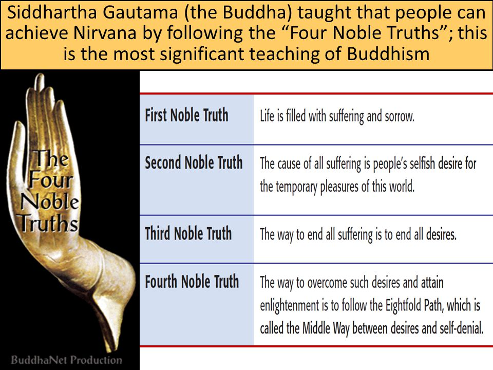 Siddhartha Gautama (the Buddha) taught that people can achieve Nirvana by following the Four Noble Truths ; this is the most significant teaching of Buddhism