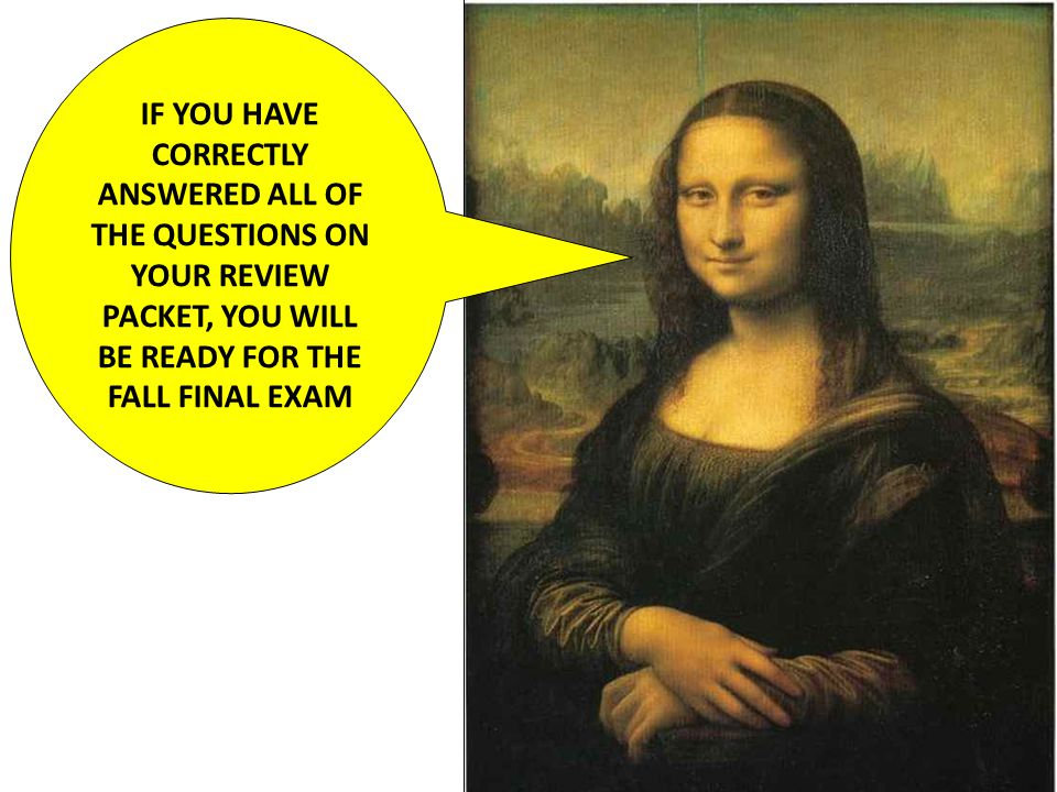 IF YOU HAVE CORRECTLY ANSWERED ALL OF THE QUESTIONS ON YOUR REVIEW PACKET, YOU WILL BE READY FOR THE FALL FINAL EXAM