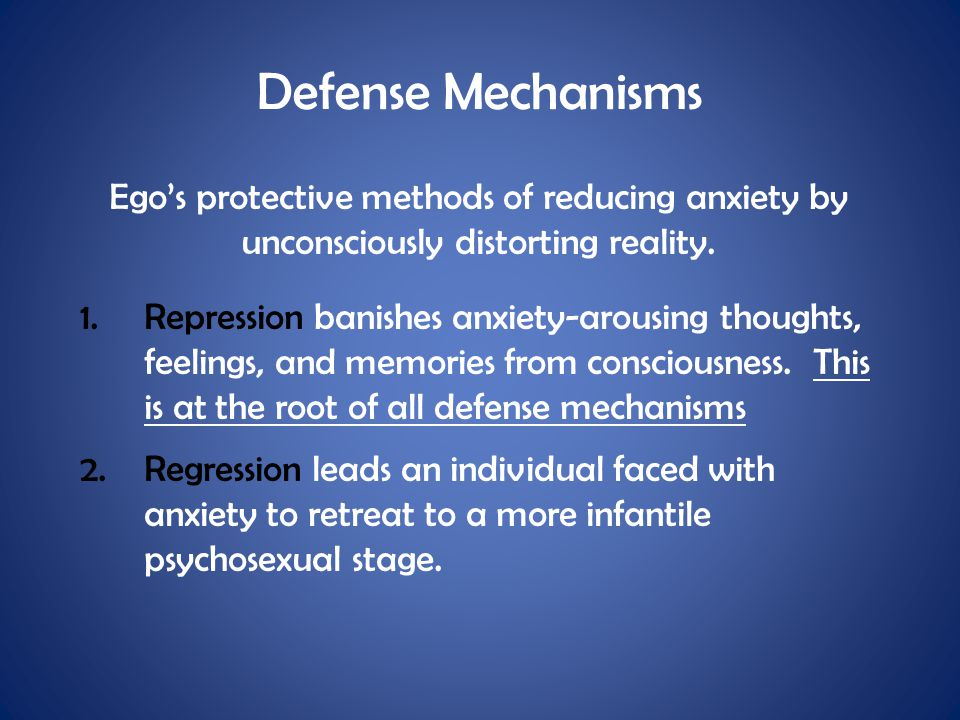 Defense Mechanisms Ego's protective methods of reducing anxiety by unconsciously distorting reality.