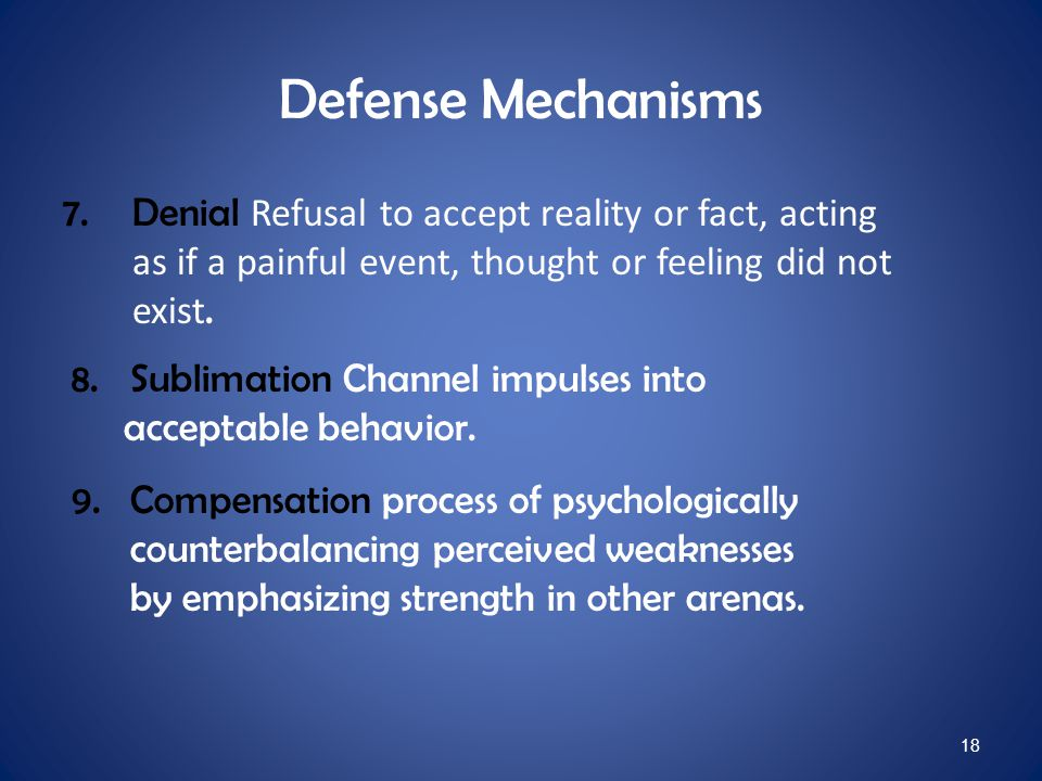 Defense Mechanisms Denial Refusal to accept reality or fact, acting as if a painful event, thought or feeling did not exist.