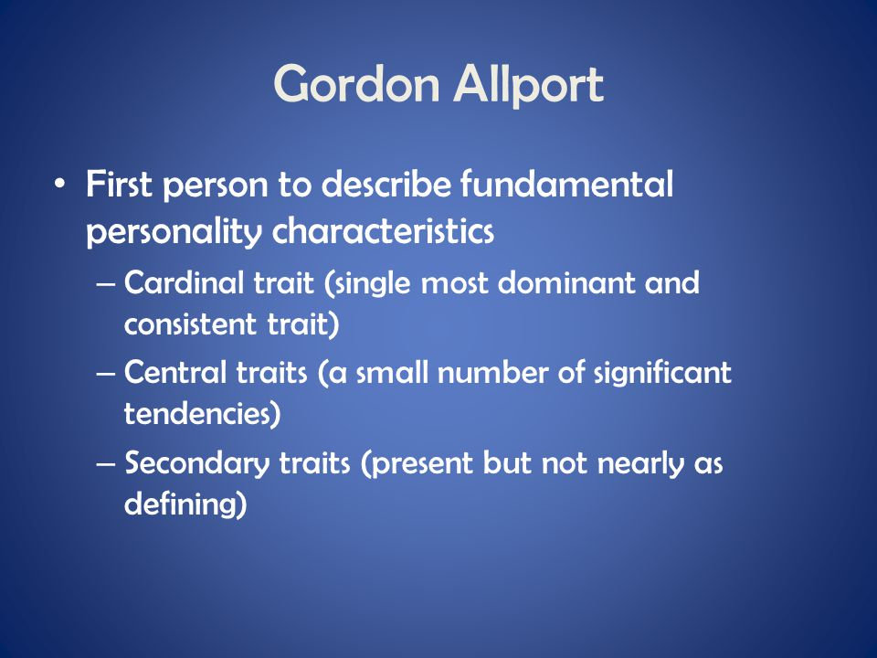 Gordon Allport First person to describe fundamental personality characteristics. Cardinal trait (single most dominant and consistent trait)