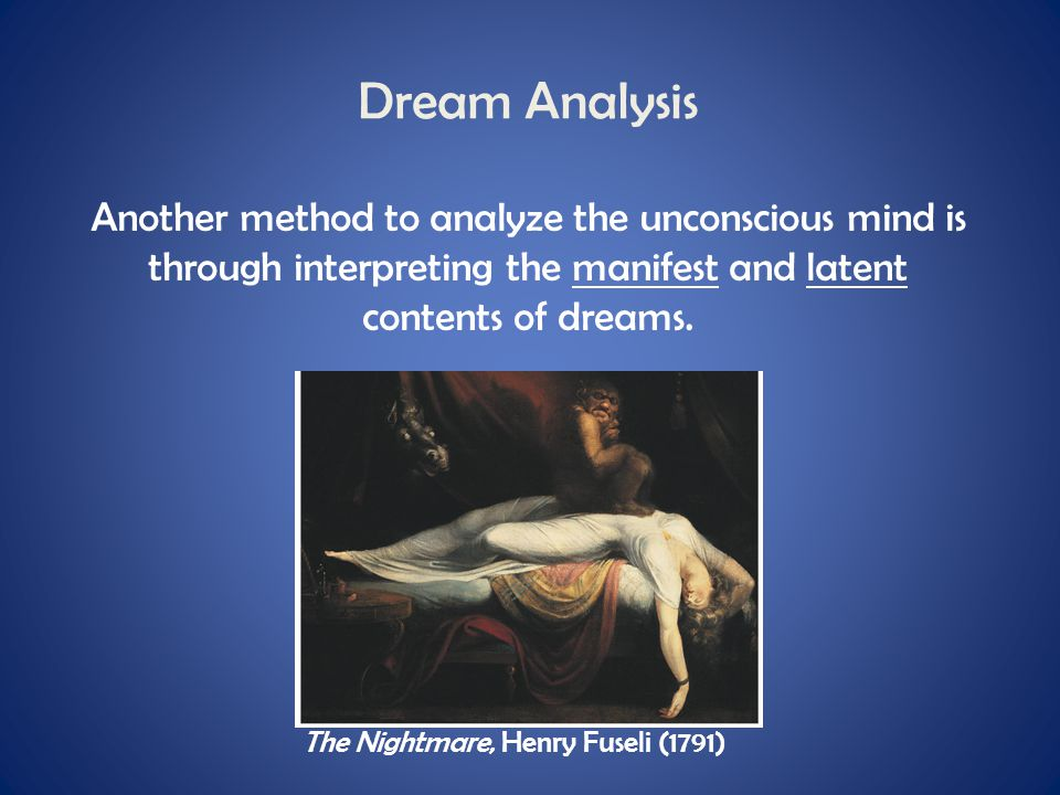 Dream Analysis Another method to analyze the unconscious mind is through interpreting the manifest and latent contents of dreams.